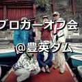:[D] バス釣りブロガーオフ会2018@豊英ダム