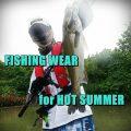 [2020年夏] 40℃の釣り場で生き残るウェア選びの裏技